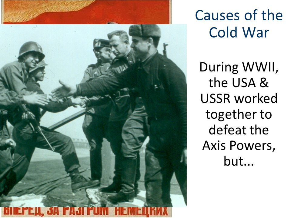 Causes of the Cold War During WWII, the USA & USSR worked together to defeat the Axis Powers, but...