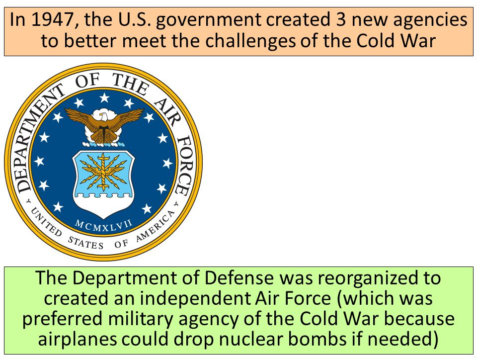 In 1947, the U.S. government created 3 new agencies to better meet the challenges of the Cold War