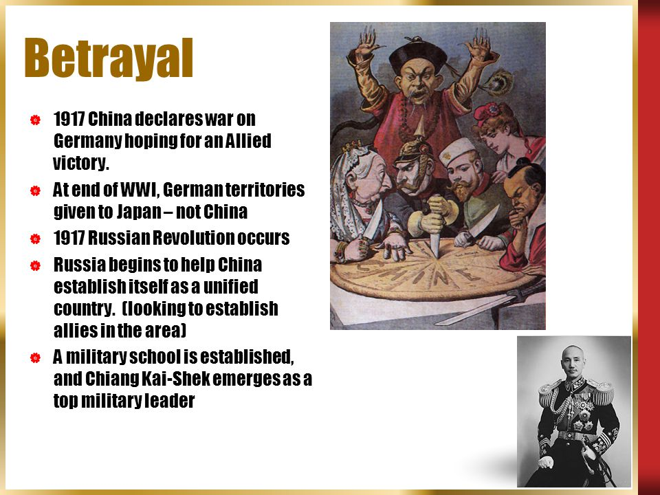 Betrayal 1917 China declares war on Germany hoping for an Allied victory. At end of WWI, German territories given to Japan – not China.