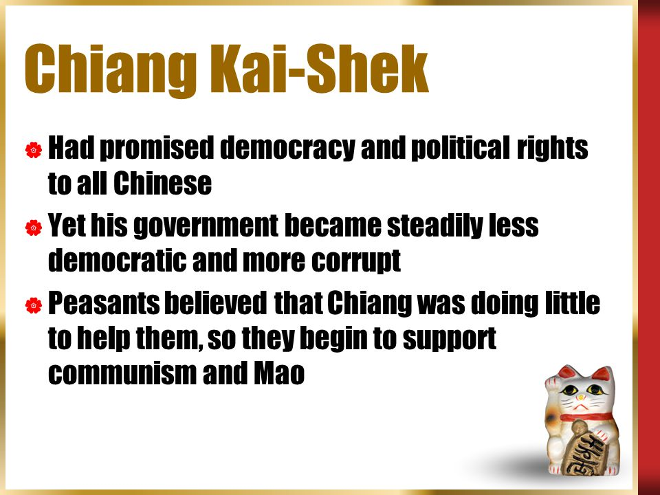 Chiang Kai-Shek Had promised democracy and political rights to all Chinese. Yet his government became steadily less democratic and more corrupt.