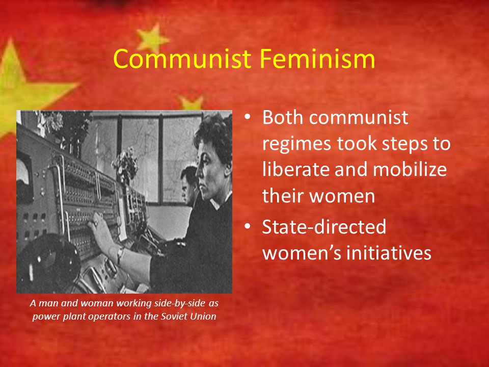 Communist Feminism Both communist regimes took steps to liberate and mobilize their women. State-directed women's initiatives.