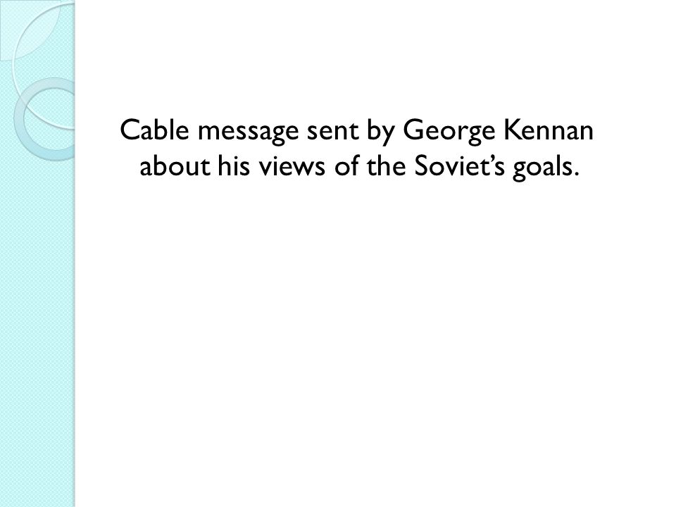 Cable message sent by George Kennan about his views of the Soviet's goals.