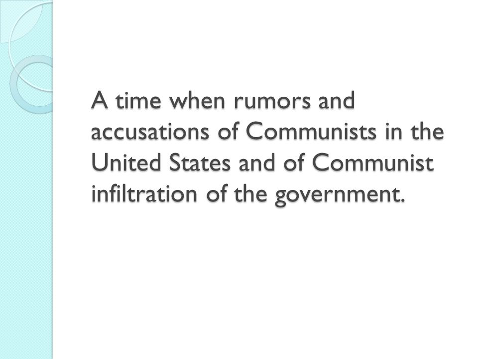 A time when rumors and accusations of Communists in the United States and of Communist infiltration of the government.
