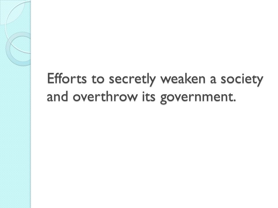 Efforts to secretly weaken a society and overthrow its government.