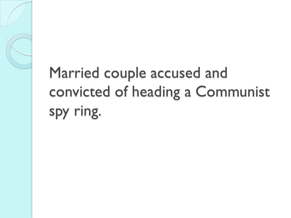 Married couple accused and convicted of heading a Communist spy ring.