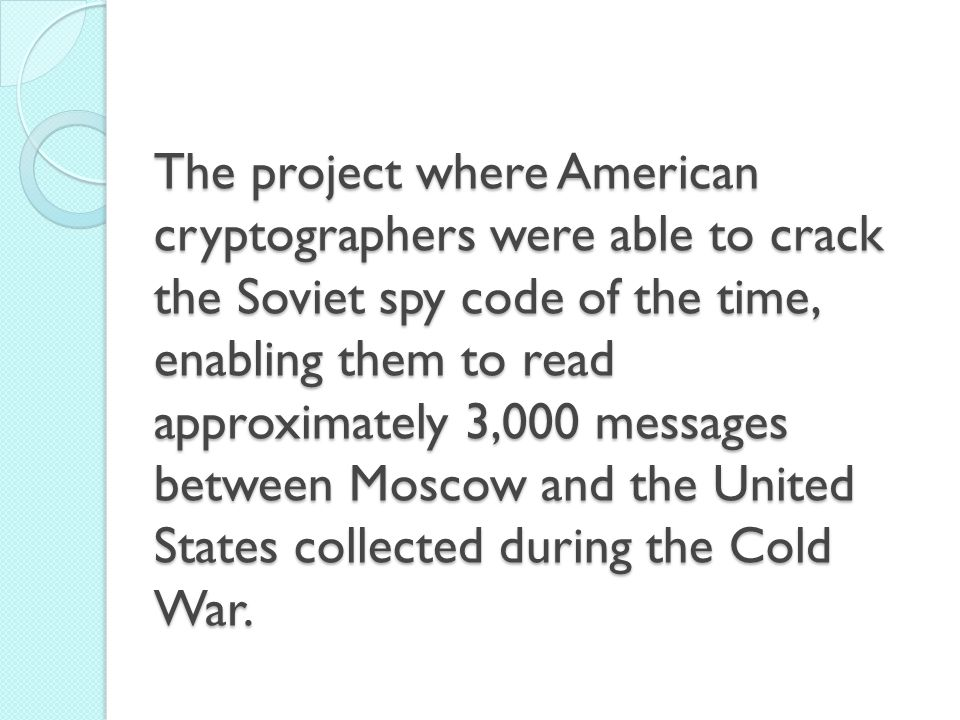 The project where American cryptographers were able to crack the Soviet spy code of the time, enabling them to read approximately 3,000 messages between Moscow and the United States collected during the Cold War.