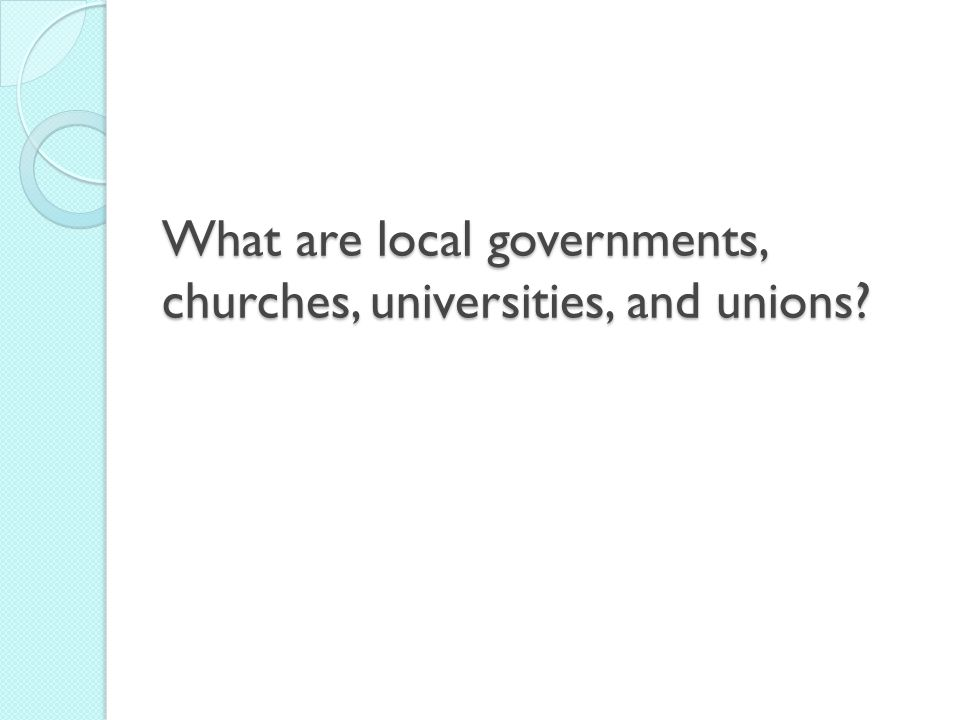 What are local governments, churches, universities, and unions