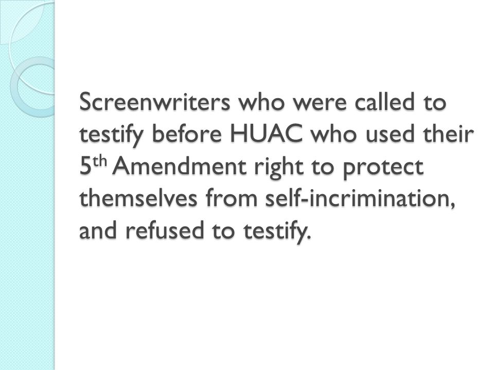 Screenwriters who were called to testify before HUAC who used their 5th Amendment right to protect themselves from self-incrimination, and refused to testify.