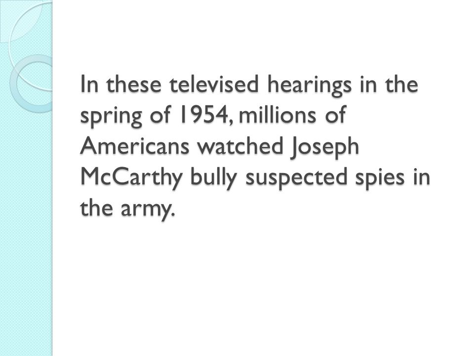 In these televised hearings in the spring of 1954, millions of Americans watched Joseph McCarthy bully suspected spies in the army.