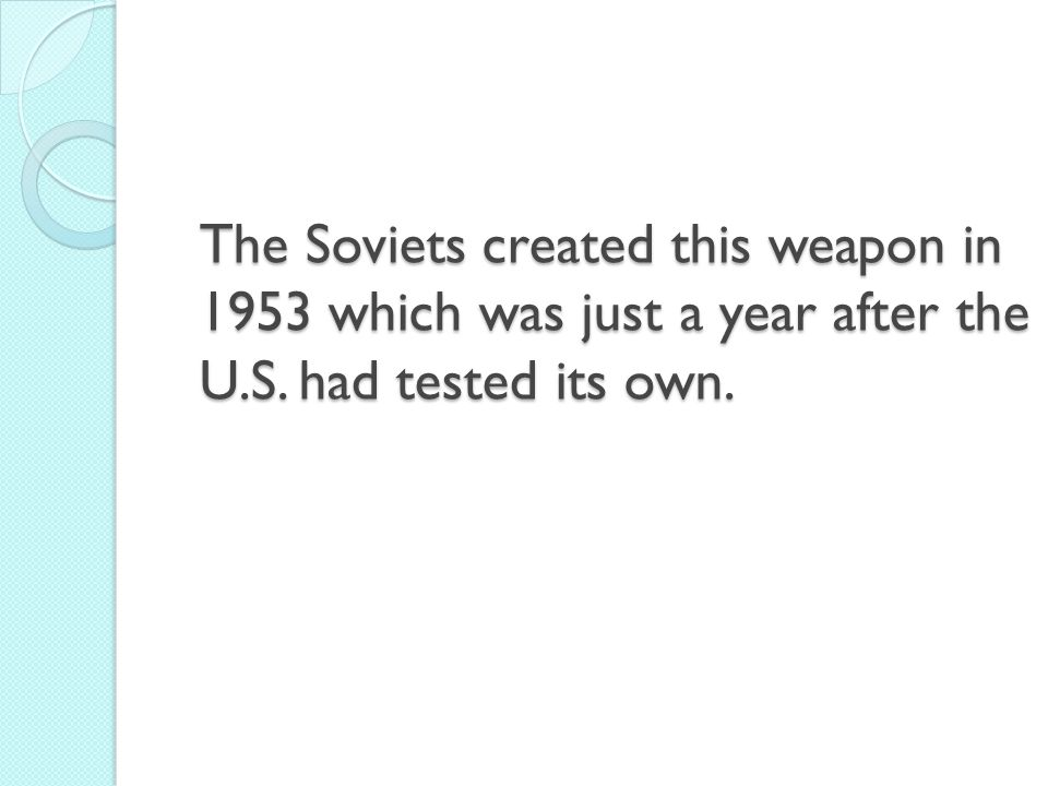 The Soviets created this weapon in 1953 which was just a year after the U.S. had tested its own.