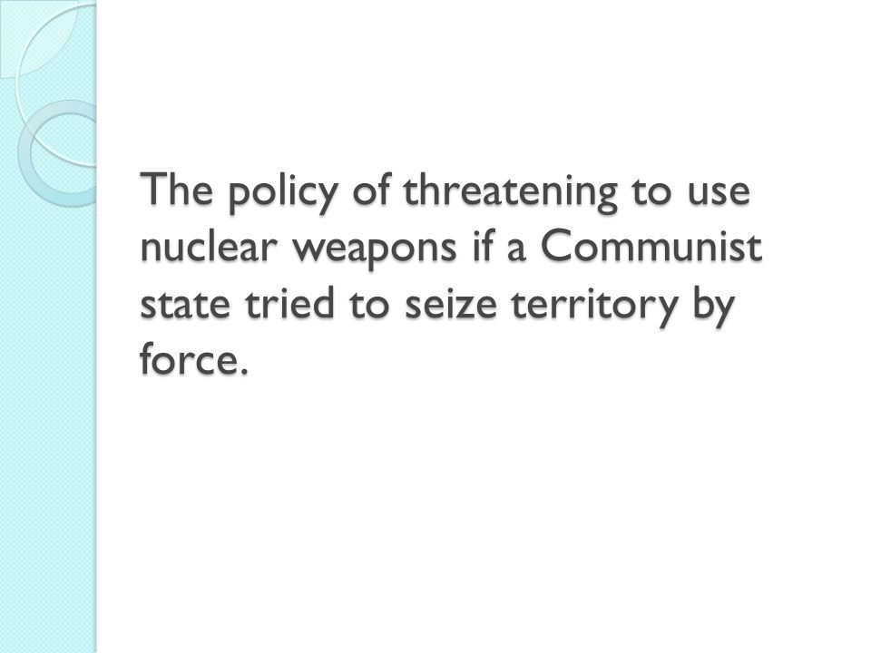The policy of threatening to use nuclear weapons if a Communist state tried to seize territory by force.