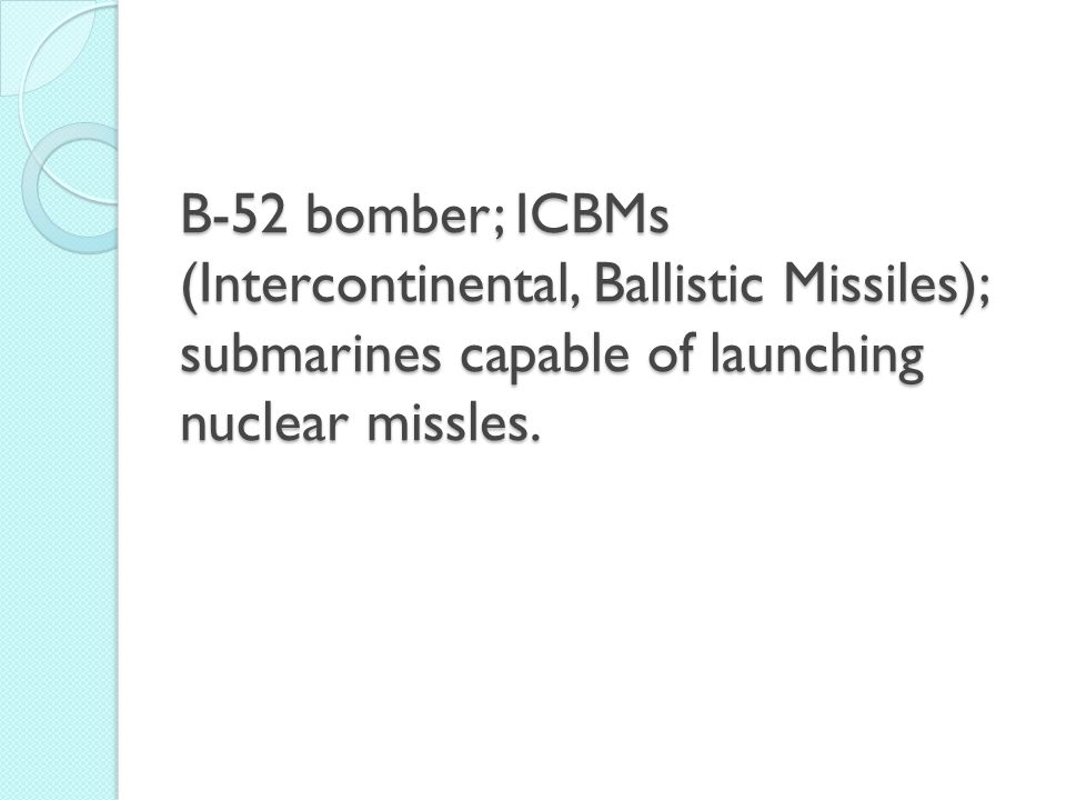 B-52 bomber; ICBMs (Intercontinental, Ballistic Missiles); submarines capable of launching nuclear missles.