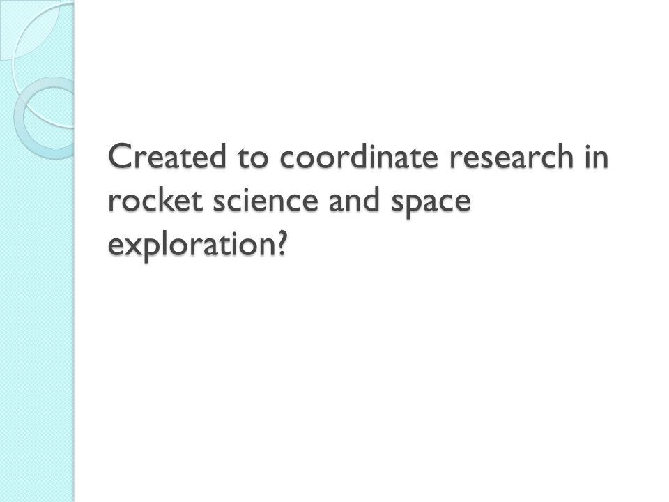 Created to coordinate research in rocket science and space exploration