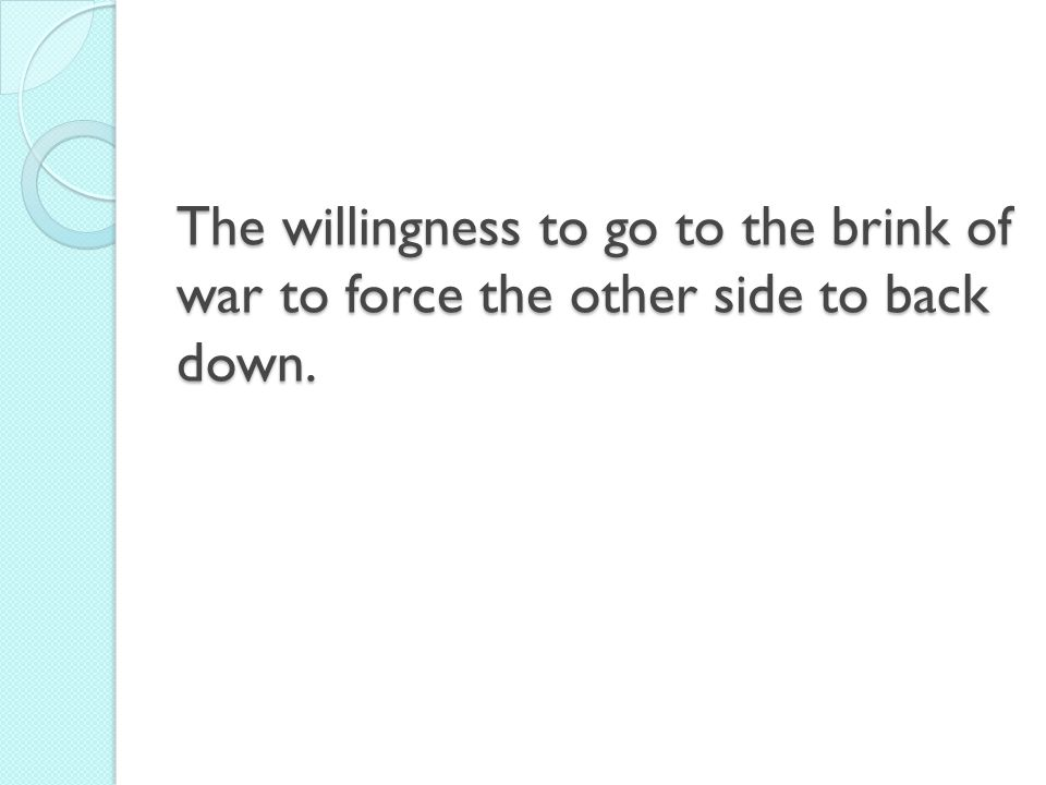 The willingness to go to the brink of war to force the other side to back down.
