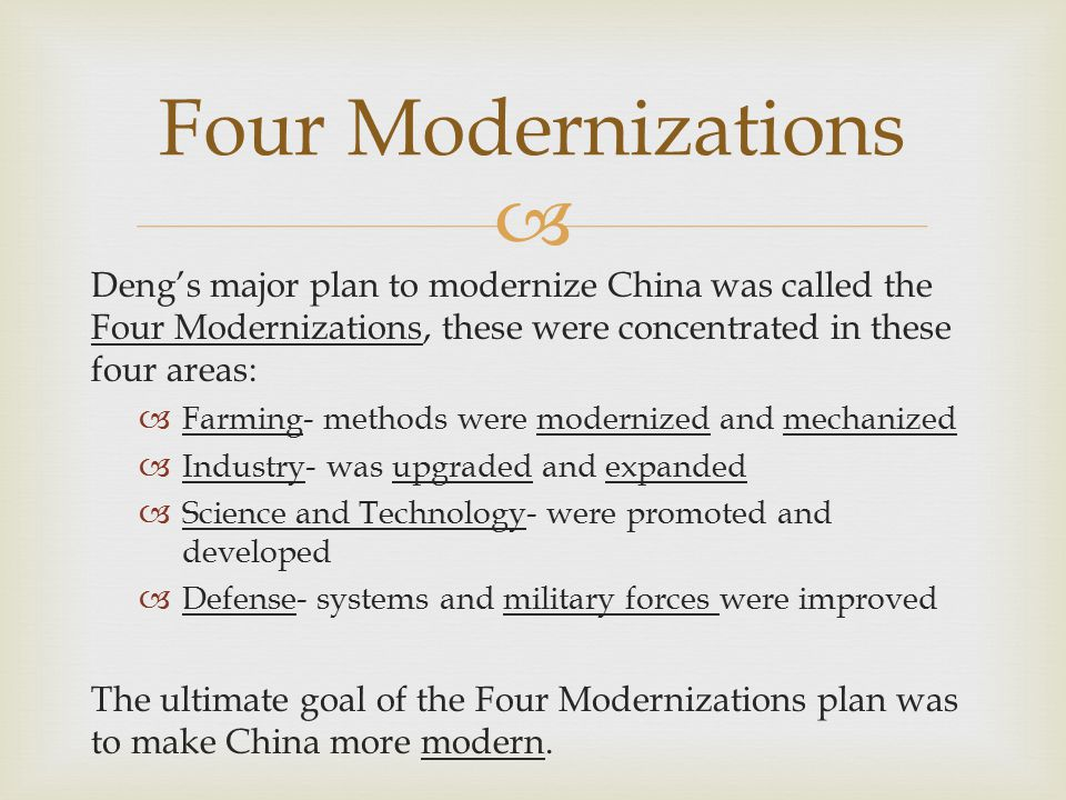 Four Modernizations Deng's major plan to modernize China was called the Four Modernizations, these were concentrated in these four areas: