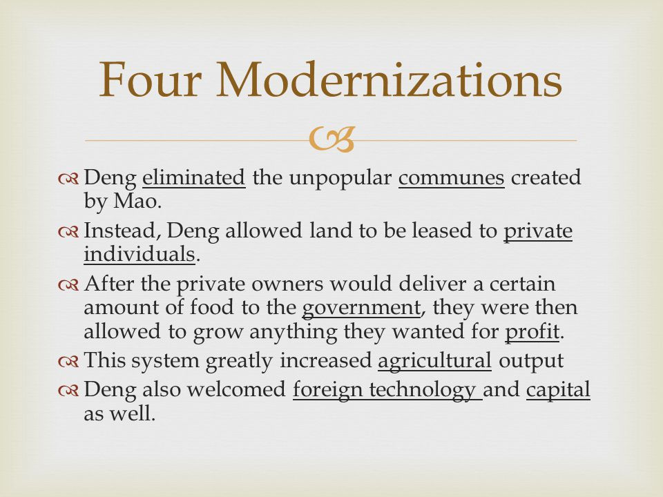 Four Modernizations Deng eliminated the unpopular communes created by Mao. Instead, Deng allowed land to be leased to private individuals.