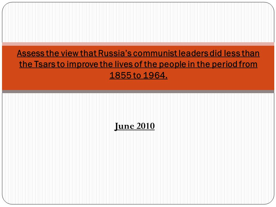 Assess the view that Russia's communist leaders did less than the Tsars to improve the lives of the people in the period from 1855 to 1964.