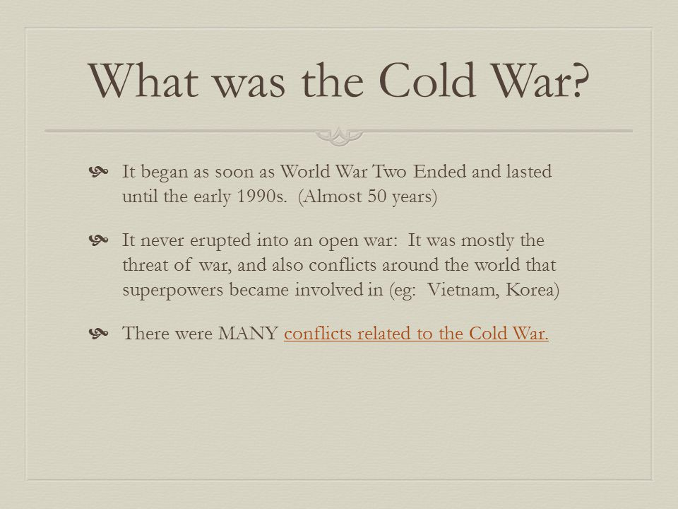 What was the Cold War It began as soon as World War Two Ended and lasted until the early 1990s. (Almost 50 years)