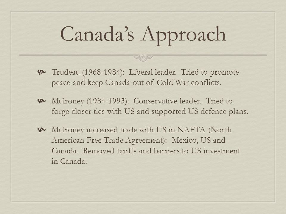 Canada's Approach Trudeau (1968-1984): Liberal leader. Tried to promote peace and keep Canada out of Cold War conflicts.