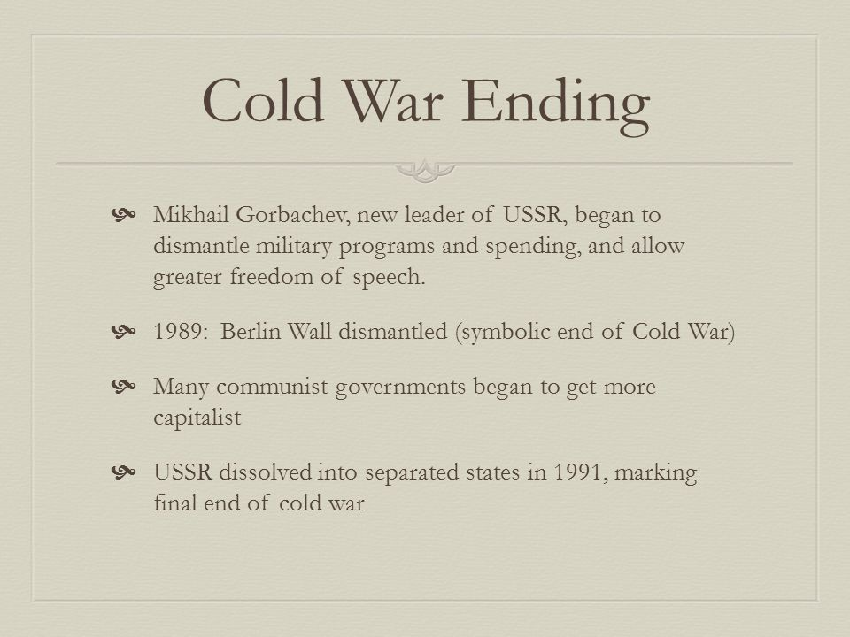 Cold War Ending Mikhail Gorbachev, new leader of USSR, began to dismantle military programs and spending, and allow greater freedom of speech.