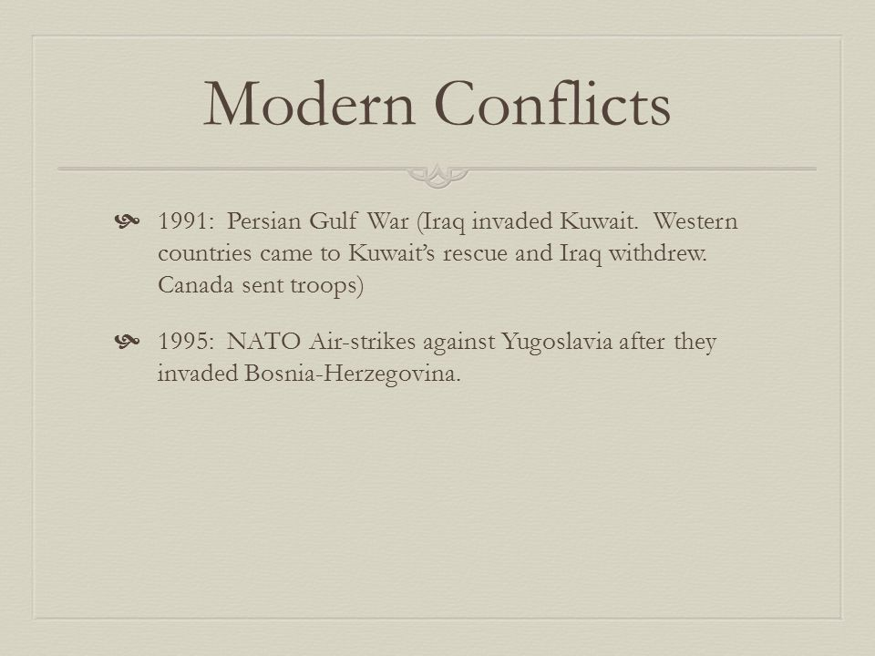 Modern Conflicts 1991: Persian Gulf War (Iraq invaded Kuwait. Western countries came to Kuwait's rescue and Iraq withdrew. Canada sent troops)