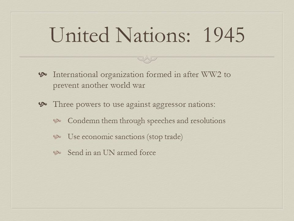 United Nations: 1945 International organization formed in after WW2 to prevent another world war.