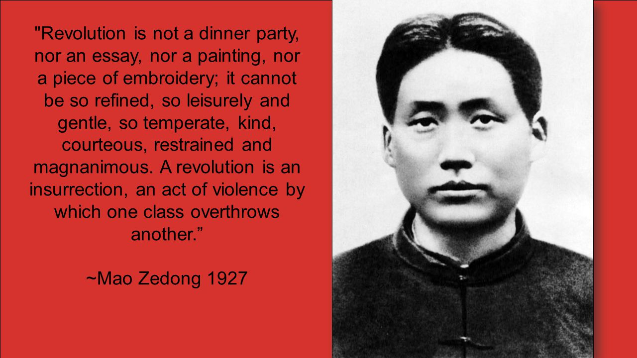 Revolution is not a dinner party, nor an essay, nor a painting, nor a piece of embroidery; it cannot be so refined, so leisurely and gentle, so temperate, kind, courteous, restrained and magnanimous. A revolution is an insurrection, an act of violence by which one class overthrows another.