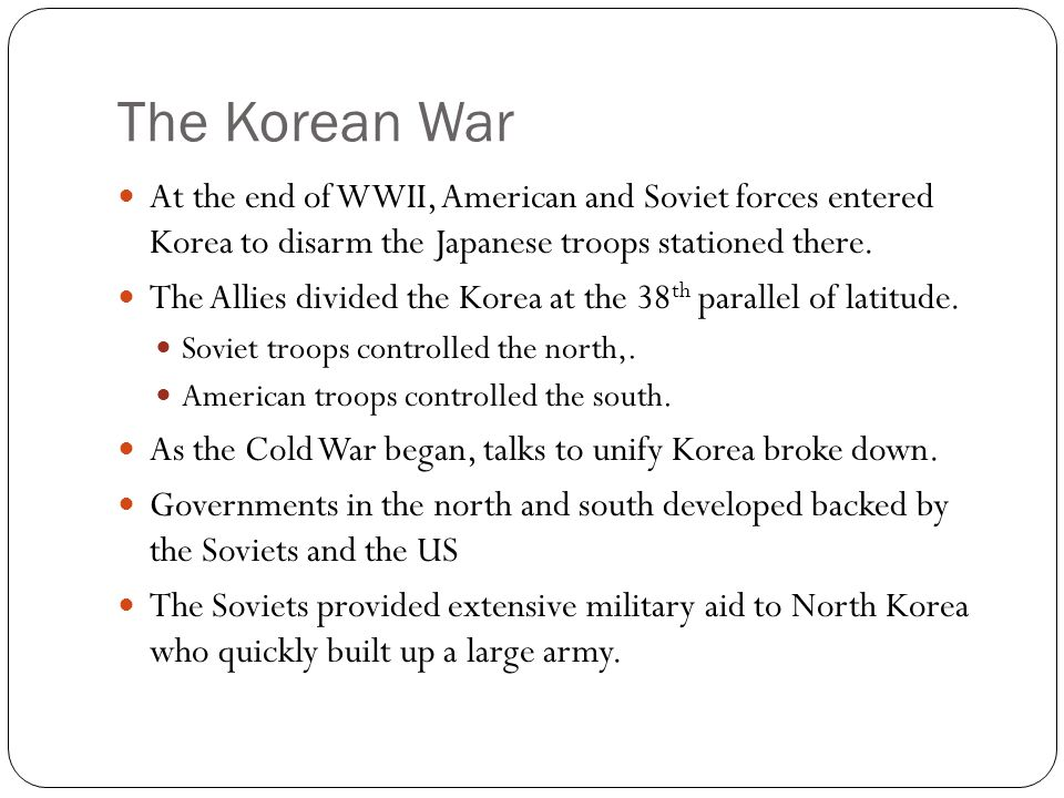 The Korean War At the end of WWII, American and Soviet forces entered Korea to disarm the Japanese troops stationed there.