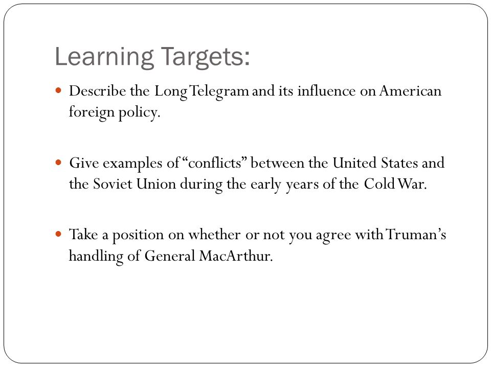 Learning Targets: Describe the Long Telegram and its influence on American foreign policy.