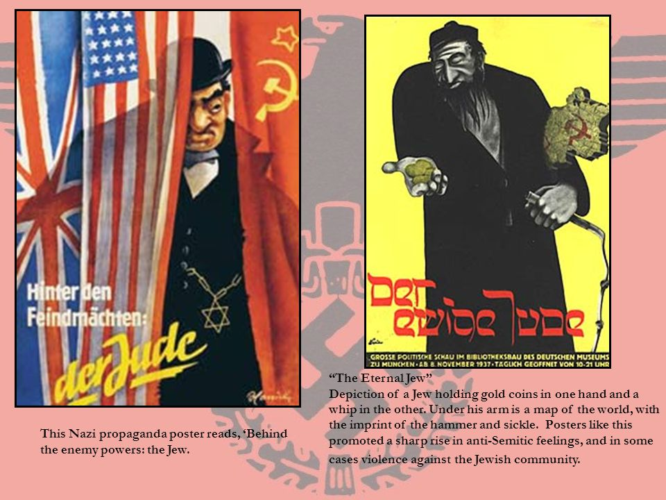 The Eternal Jew Depiction of a Jew holding gold coins in one hand and a whip in the other. Under his arm is a map of the world, with the imprint of the hammer and sickle. Posters like this promoted a sharp rise in anti-Semitic feelings, and in some cases violence against the Jewish community.