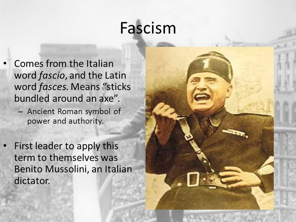 Fascism Comes from the Italian word fascio, and the Latin word fasces. Means sticks bundled around an axe .