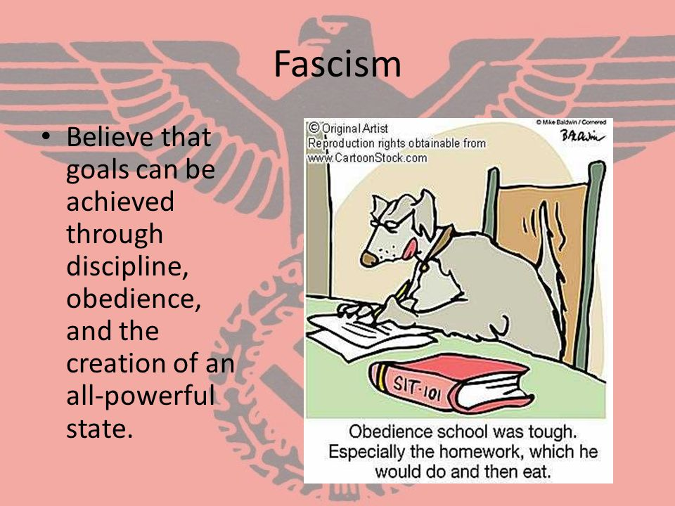 Fascism Believe that goals can be achieved through discipline, obedience, and the creation of an all-powerful state.