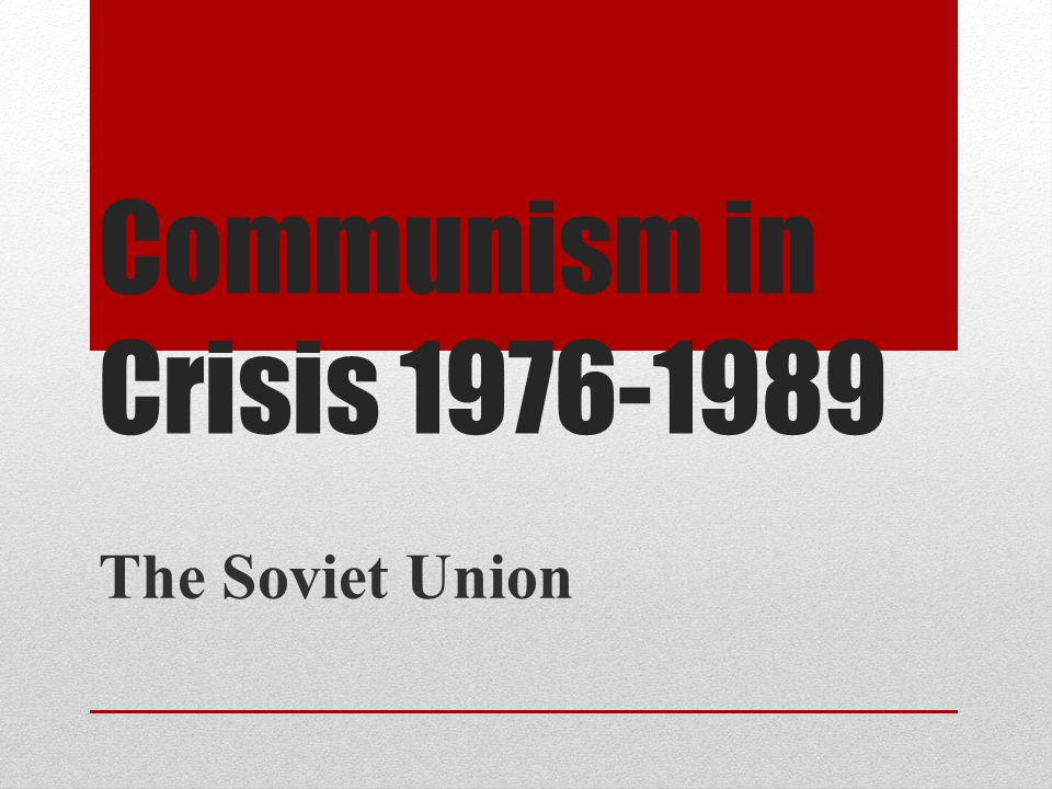 Communism in Crisis 1976-1989 The Soviet Union