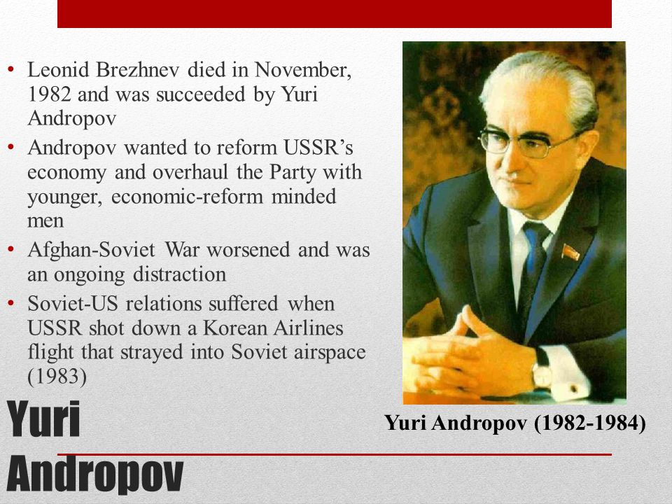 Leonid Brezhnev died in November, 1982 and was succeeded by Yuri Andropov