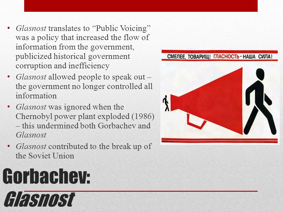Glasnost translates to Public Voicing was a policy that increased the flow of information from the government, publicized historical government corruption and inefficiency