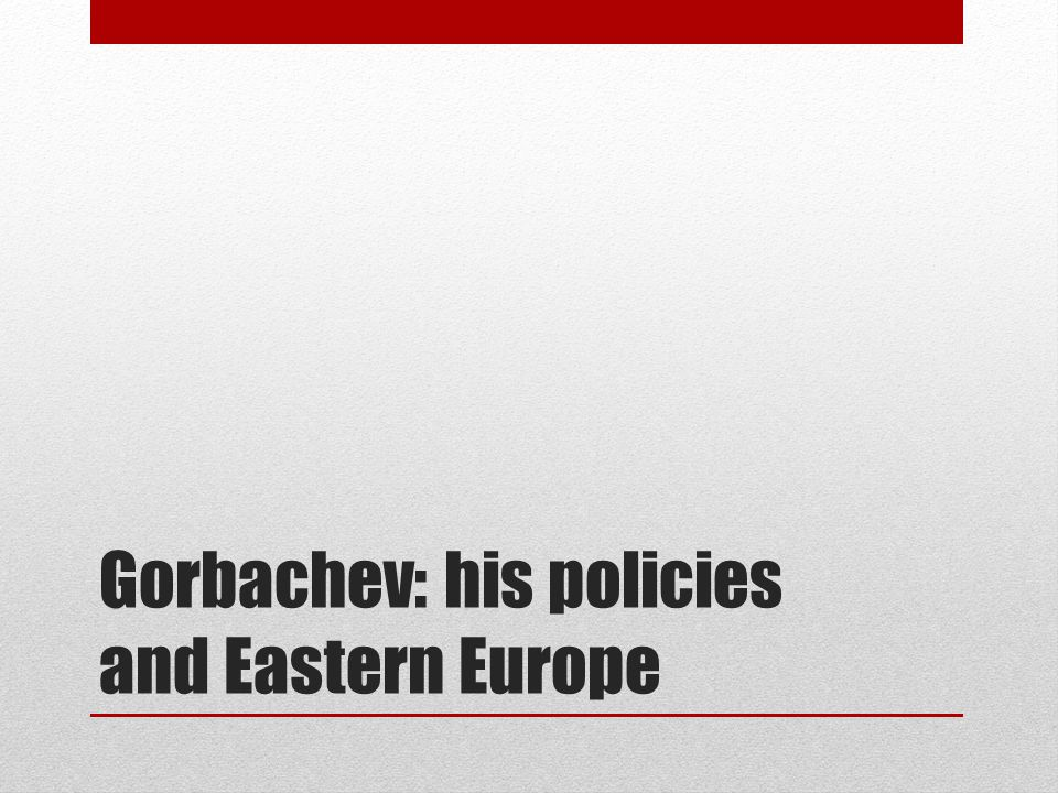 Gorbachev: his policies and Eastern Europe