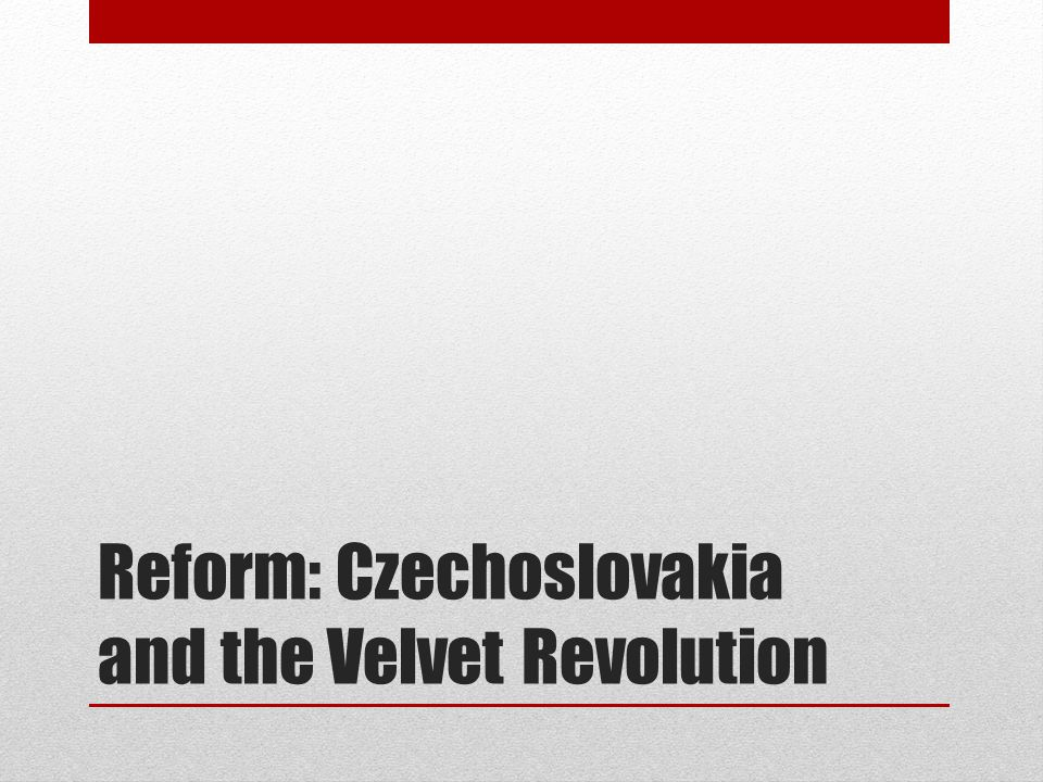 Reform: Czechoslovakia and the Velvet Revolution
