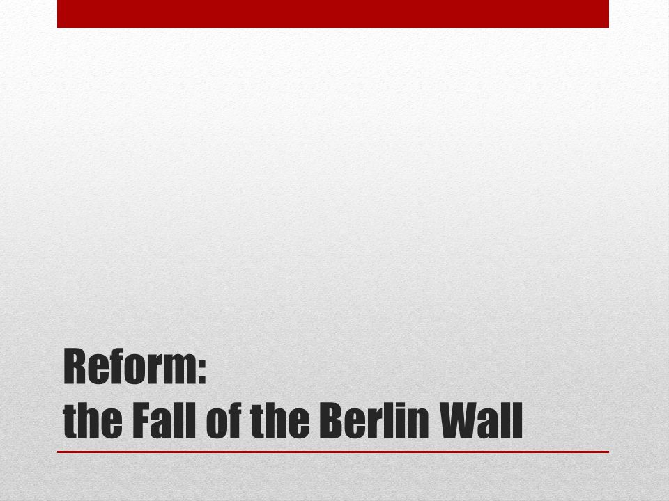 Reform: the Fall of the Berlin Wall