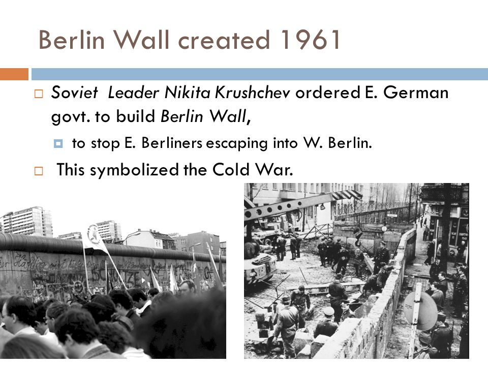 Berlin Wall created 1961 Soviet Leader Nikita Krushchev ordered E. German govt. to build Berlin Wall,