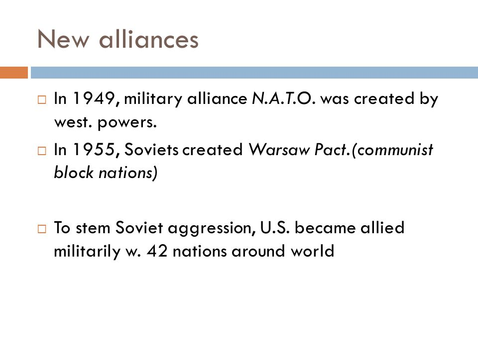New alliances In 1949, military alliance N.A.T.O. was created by west. powers. In 1955, Soviets created Warsaw Pact.(communist block nations)