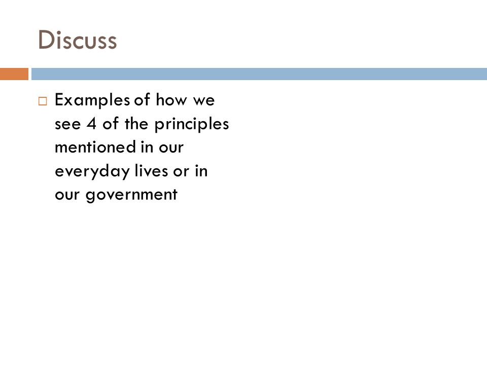 Discuss Examples of how we see 4 of the principles mentioned in our everyday lives or in our government.