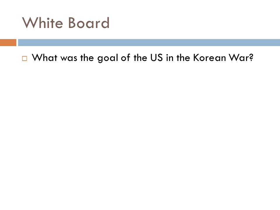 White Board What was the goal of the US in the Korean War