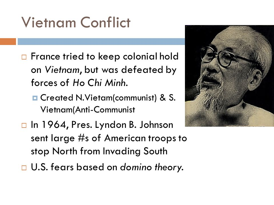 Vietnam Conflict France tried to keep colonial hold on Vietnam, but was defeated by forces of Ho Chi Minh.