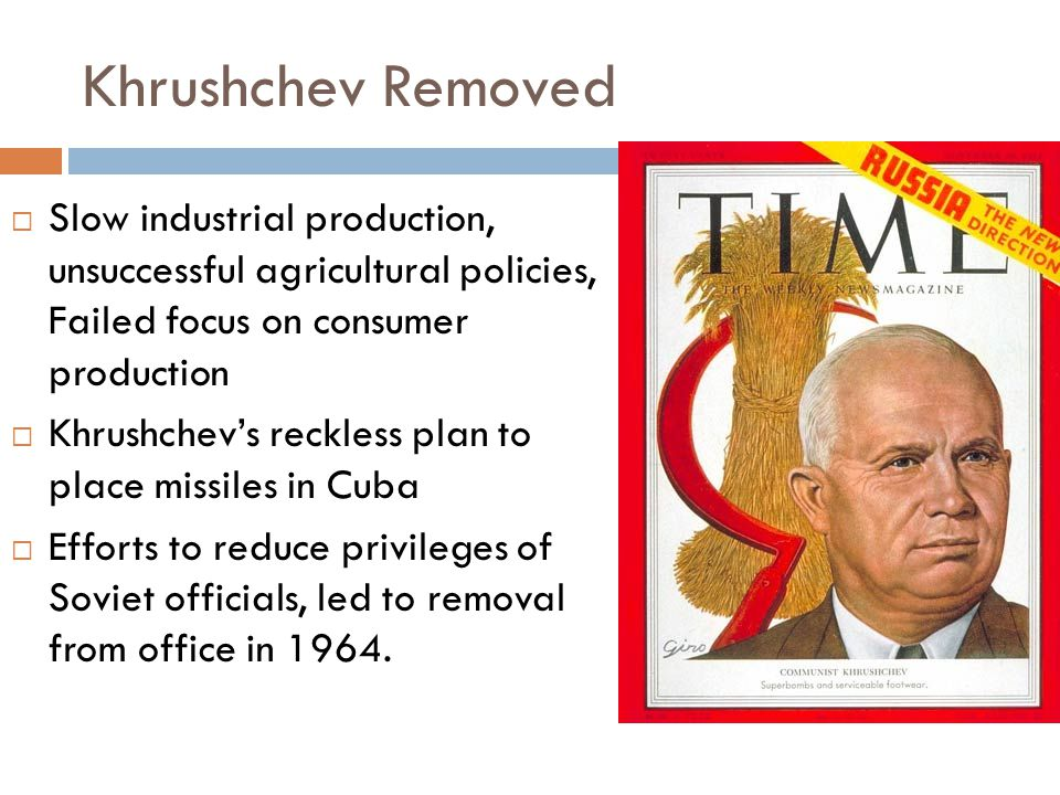 Khrushchev Removed Slow industrial production, unsuccessful agricultural policies, Failed focus on consumer production.
