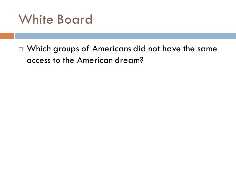 White Board Which groups of Americans did not have the same access to the American dream