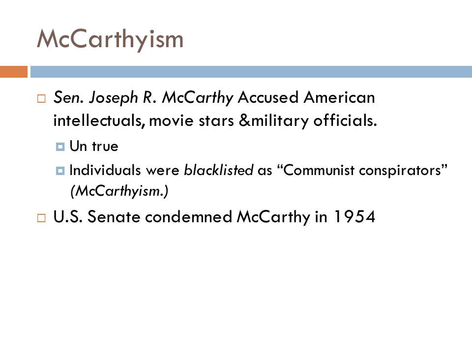 McCarthyism Sen. Joseph R. McCarthy Accused American intellectuals, movie stars &military officials.