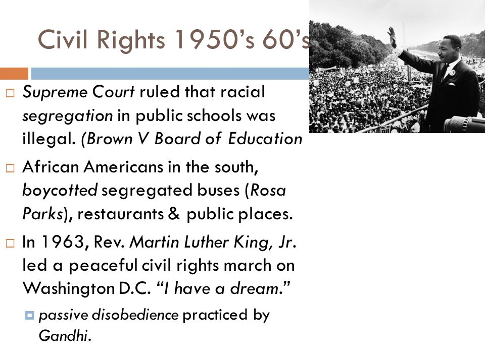 Civil Rights 1950's 60's Supreme Court ruled that racial segregation in public schools was illegal. (Brown V Board of Education.