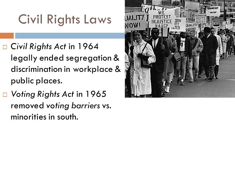 Civil Rights Laws Civil Rights Act in 1964 legally ended segregation & discrimination in workplace & public places.