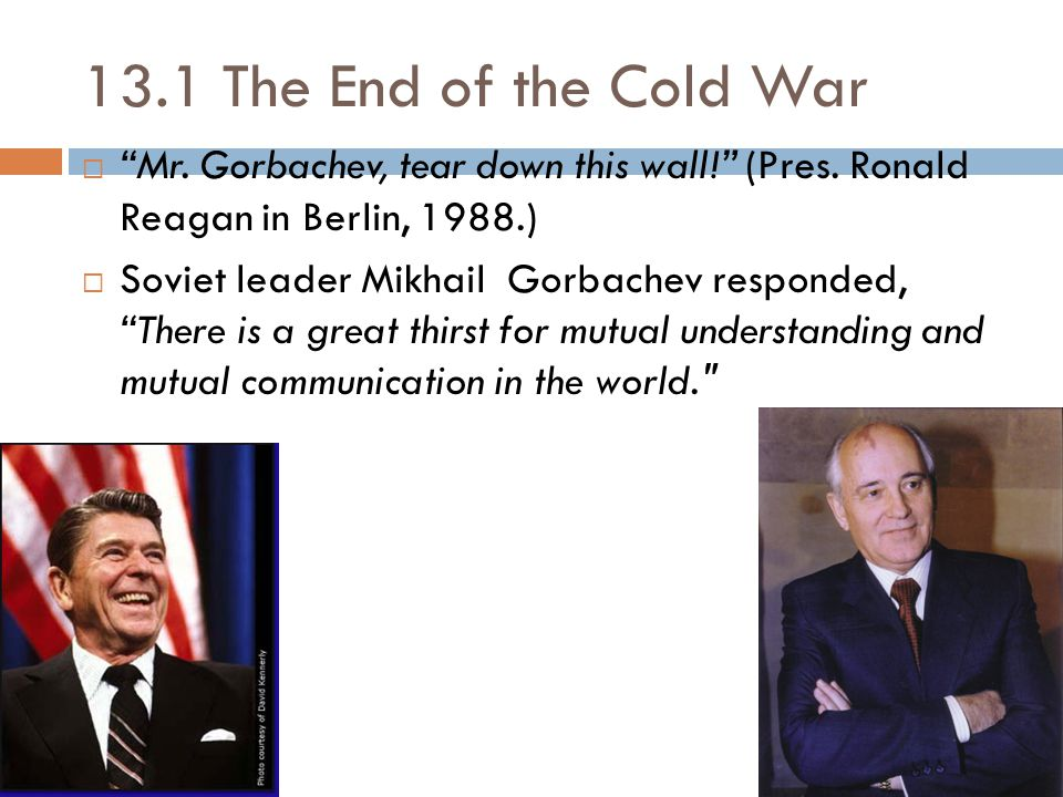 13.1 The End of the Cold War Mr. Gorbachev, tear down this wall! (Pres. Ronald Reagan in Berlin, 1988.)