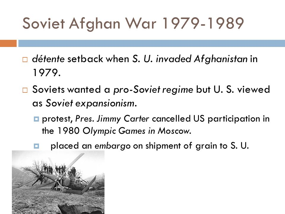 Soviet Afghan War 1979-1989 détente setback when S. U. invaded Afghanistan in 1979.